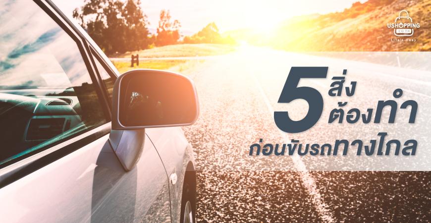 5 สิ่งต้องทำก่อนขับรถทางไกล